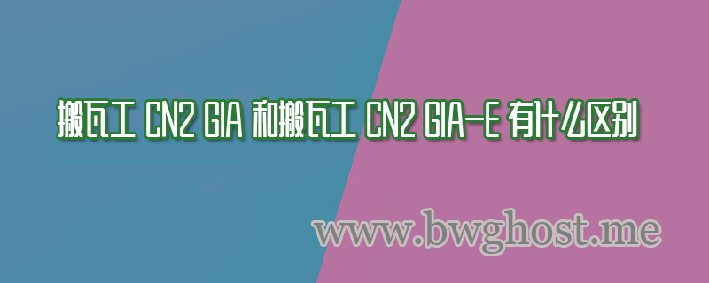 搬瓦工 CN2 GIA 和搬瓦工 CN2 GIA-E 有什么区别